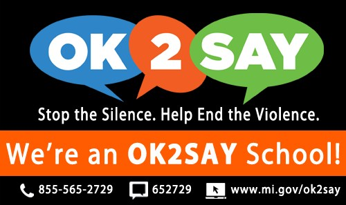 OK2SAY, Stop the Silence. Help End the Violence. We're an OK2SAY School!; 855-565-2729; 652729; www.mi.gov/ok2say